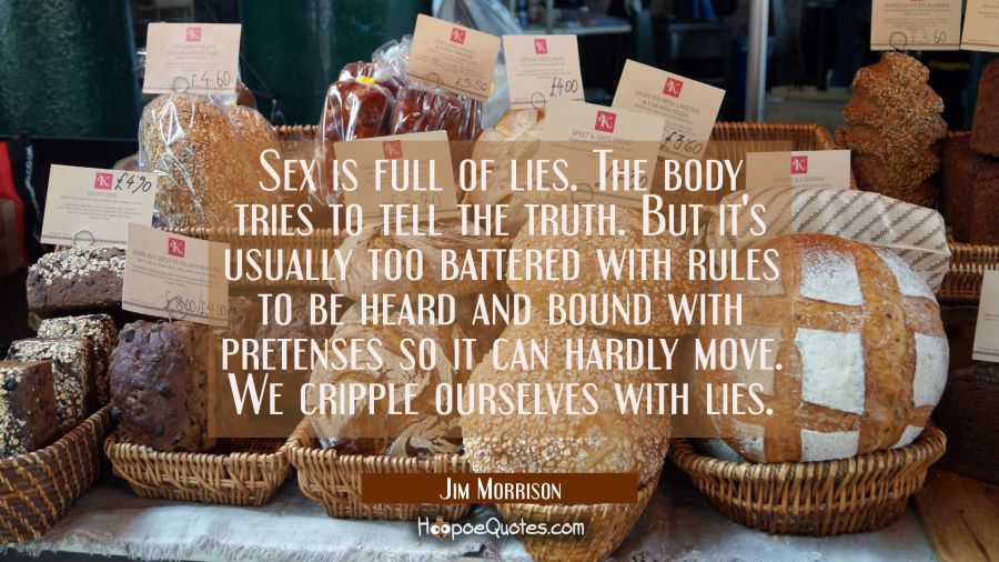 Sex is full of lies. The body tries to tell the truth. But it's usually too battered with rules to Jim Morrison Quotes