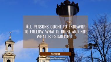All persons ought to endeavor to follow what is right and not what is established