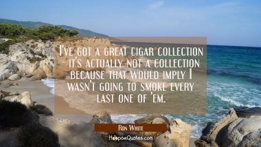 I've got a great cigar collection - it's actually not a collection because that would imply I wasn'