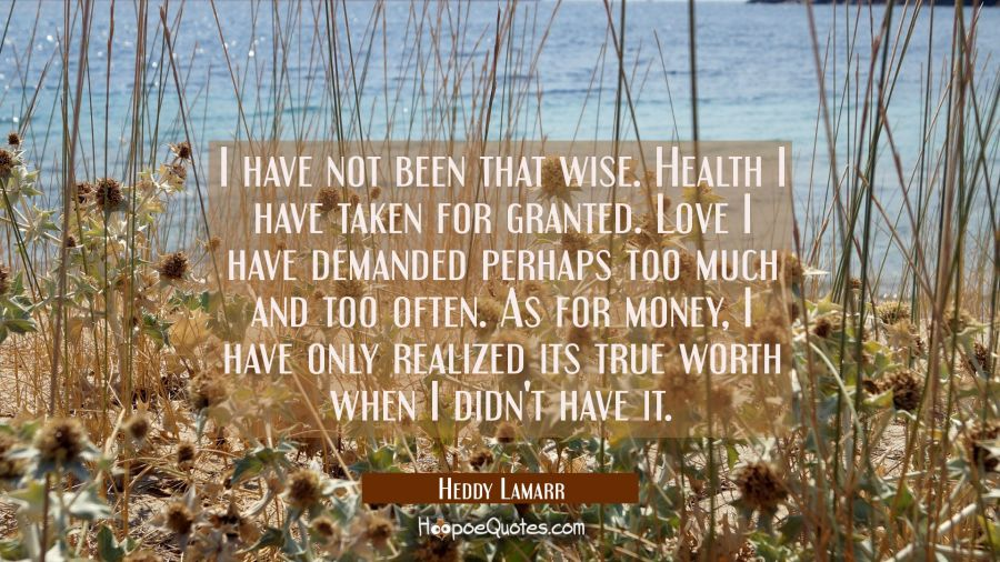I have not been that wise. Health I have taken for granted. Love I have demanded perhaps too much a Hedy Lamarr Quotes