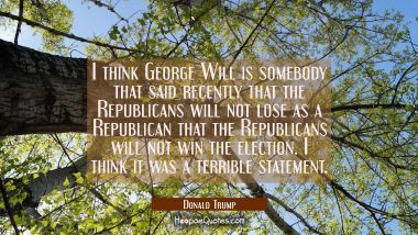 I think George Will is somebody that said recently that the Republicans will not lose as a Republic