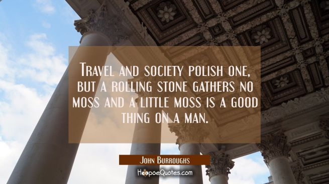 Travel and society polish one but a rolling stone gathers no moss and a little moss is a good thing