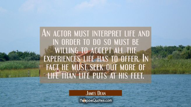 An actor must interpret life and in order to do so must be willing to accept all the experiences li