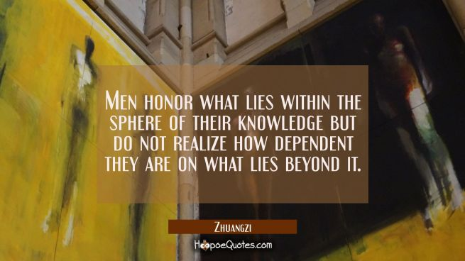 Men honor what lies within the sphere of their knowledge but do not realize how dependent they are
