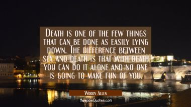 Death is one of the few things that can be done as easily lying down. The difference between sex an Woody Allen Quotes