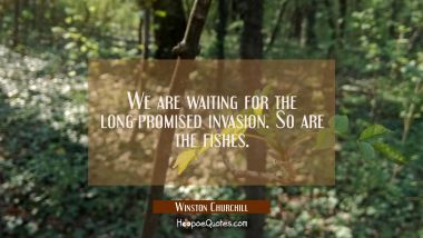 We are waiting for the long-promised invasion. So are the fishes.