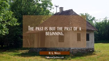 The past is but the past of a beginning.