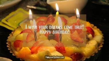 I wish your dreams come true! Happy birthday! Birthday Quotes