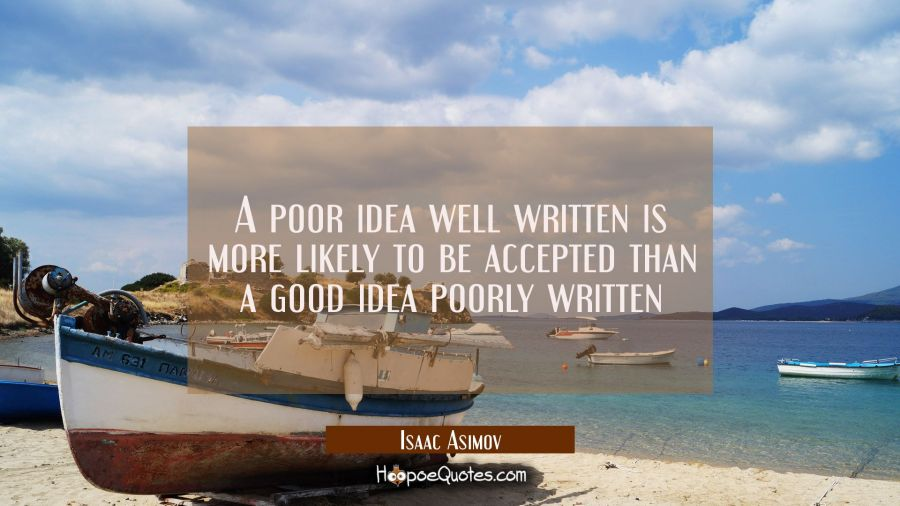 A poor idea well written is more likely to be accepted than a good idea poorly written Isaac Asimov Quotes