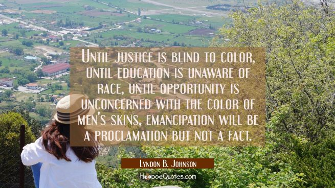 Until justice is blind to color until education is unaware of race until opportunity is unconcerned