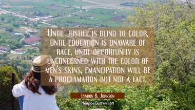 Until justice is blind to color until education is unaware of race until opportunity is unconcerned Lyndon B. Johnson Quotes