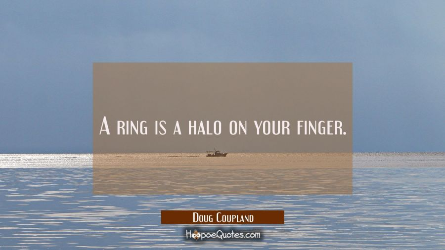A ring is a halo on your finger. Doug Coupland Quotes