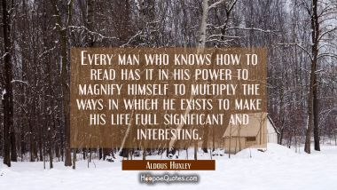 Every man who knows how to read has it in his power to magnify himself to multiply the ways in whic