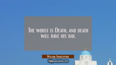 The worst is Death, and death will have his day.
