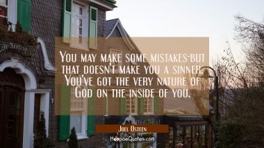 You may make some mistakes-but that doesn't make you a sinner. You've got the very nature of God on