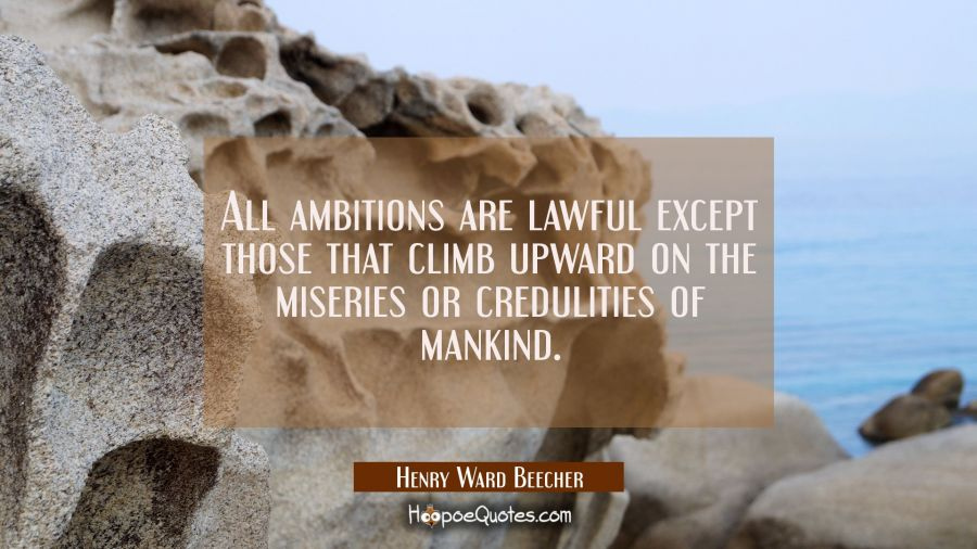 All ambitions are lawful except those that climb upward on the miseries or credulities of mankind. Henry Ward Beecher Quotes