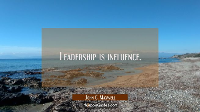 Leadership is influence.