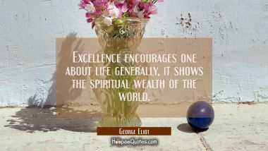 Excellence encourages one about life generally, it shows the spiritual wealth of the world. George Eliot Quotes