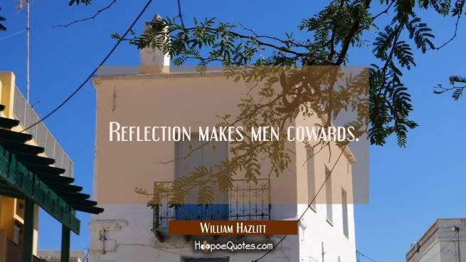 Reflection makes men cowards.
