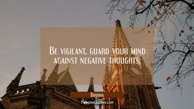 Be vigilant, guard your mind against negative thoughts. Buddha Quotes