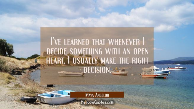 I've learned that whenever I decide something with an open heart, I usually make the right decision.