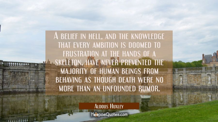 A belief in hell and the knowledge that every ambition is doomed to frustration at the hands of a s Aldous Huxley Quotes