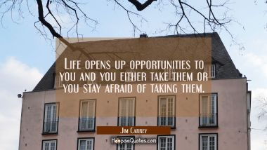 Life opens up opportunities to you and you either take them or you stay afraid of taking them.