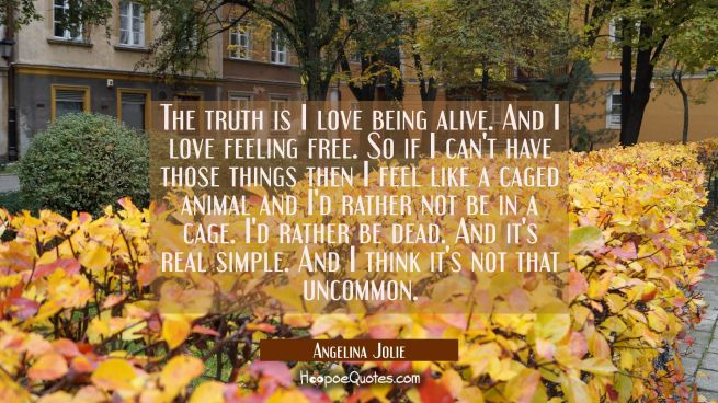 The truth is I love being alive. And I love feeling free. So if I can't have those things then I fe