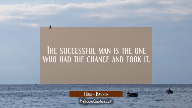 The successful man is the one who had the chance and took it.