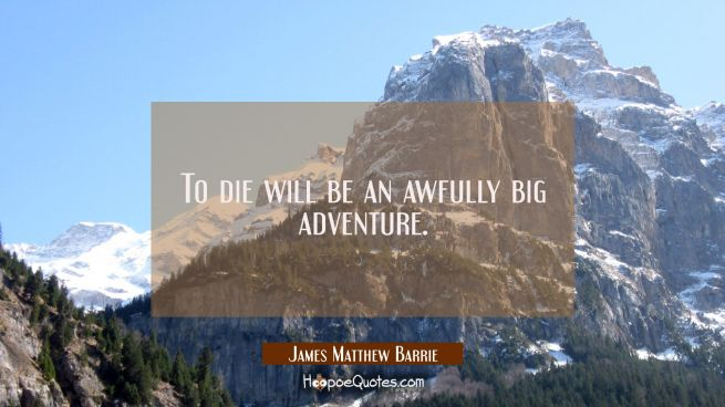 To die will be an awfully big adventure.