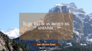 To die will be an awfully big adventure. James Matthew Barrie Quotes