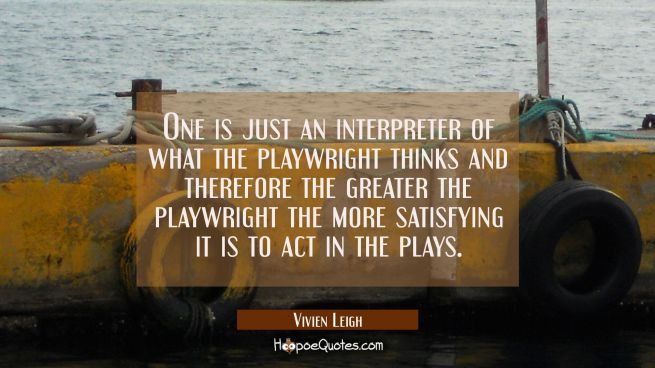 One is just an interpreter of what the playwright thinks and therefore the greater the playwright t