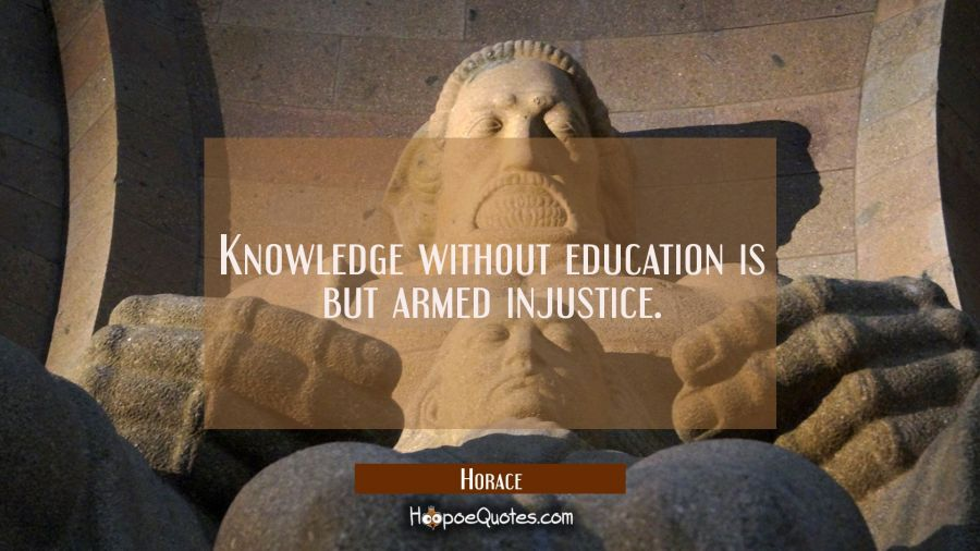 Knowledge without education is but armed injustice. Horace Quotes
