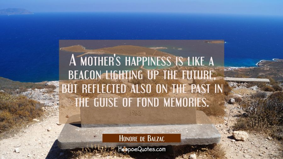 A mother's happiness is like a beacon lighting up the future but reflected also on the past in the Honore de Balzac Quotes