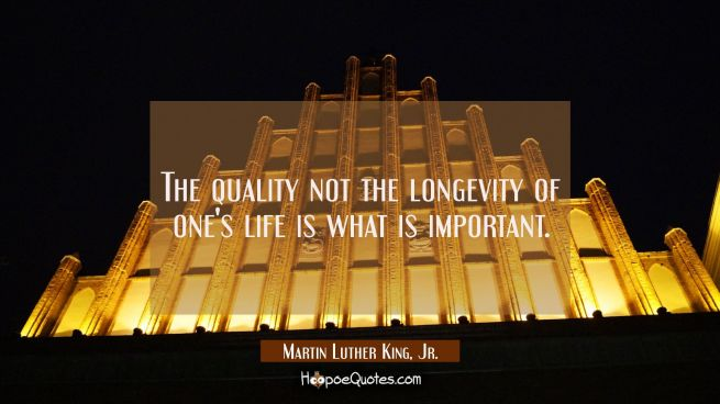 The quality not the longevity of one's life is what is important.