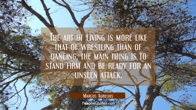 The art of living is more like that of wrestling than of dancing, the main thing is to stand firm a