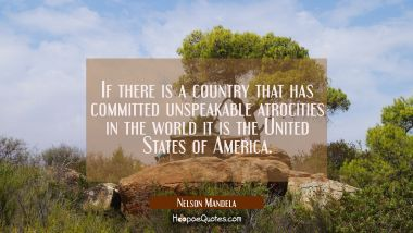 If there is a country that has committed unspeakable atrocities in the world it is the United State