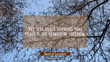 We seek peace knowing that peace is the climate of freedom.