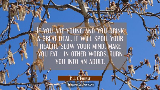 If you are young and you drink a great deal it will spoil your health slow your mind make you fat -