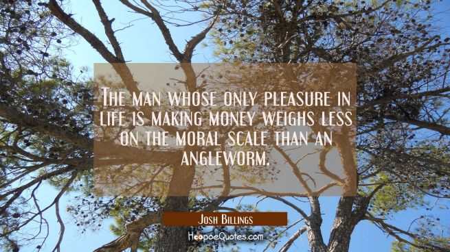 The man whose only pleasure in life is making money weighs less on the moral scale than an anglewor