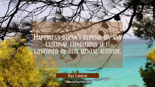 Happiness doesn't depend on any external conditions it is governed by our mental attitude.