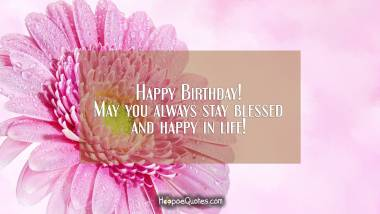 Happy birthday! May you always stay blessed and happy in life! Birthday Quotes