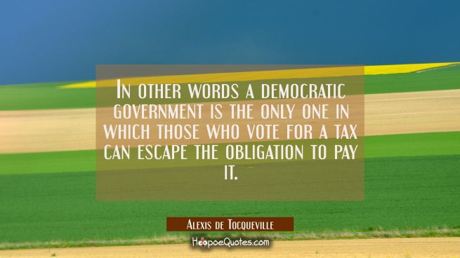 In other words a democratic government is the only one in which those who vote for a tax can escape