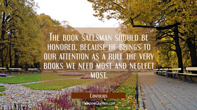 The book salesman should be honored because he brings to our attention as a rule the very books we