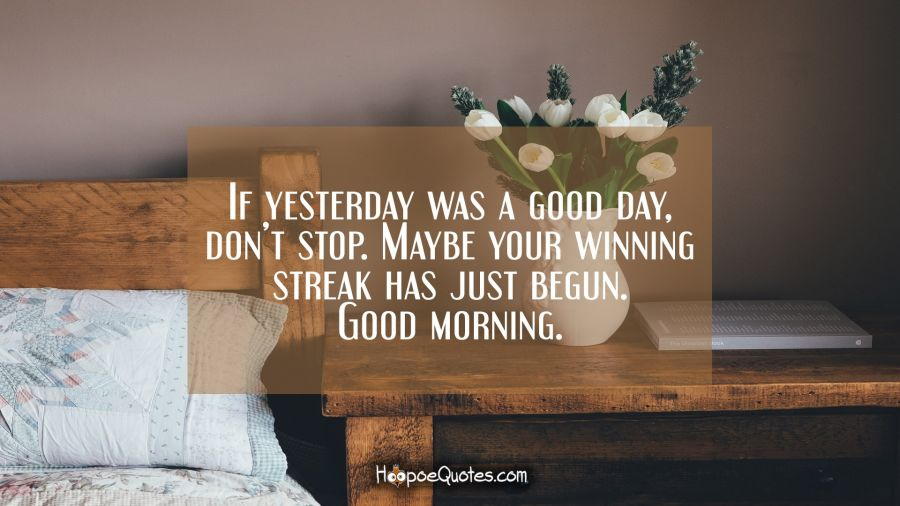 If yesterday was a good day, don't stop. Maybe your winning streak has just begun. Good morning. Good Morning Quotes