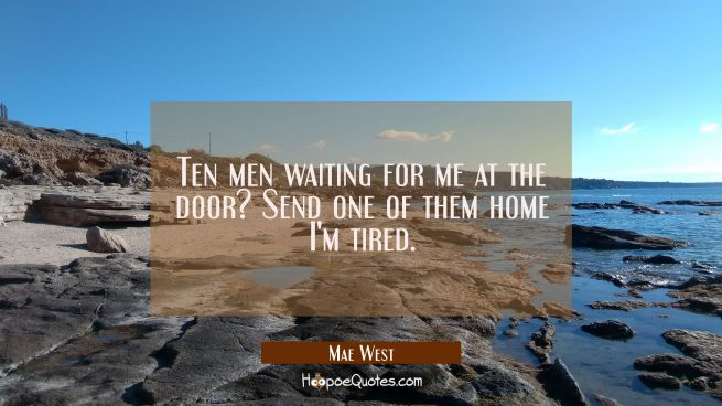 Ten men waiting for me at the door? Send one of them home I'm tired.
