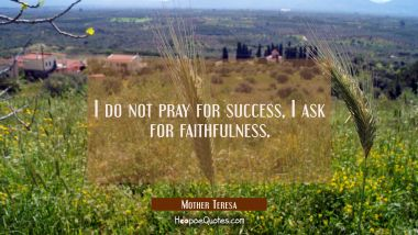 I do not pray for success, I ask for faithfulness. Mother Teresa Quotes