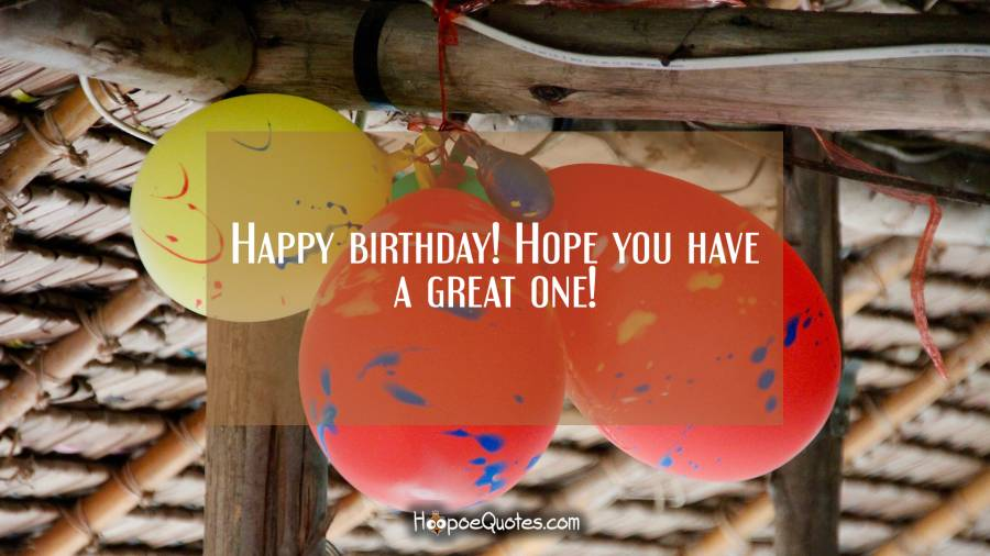 Happy birthday! Hope you have a great one! Birthday Quotes