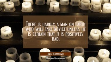 There is hardly a man on earth who will take advice unless he is certain that it is positively bad. John Burroughs Quotes