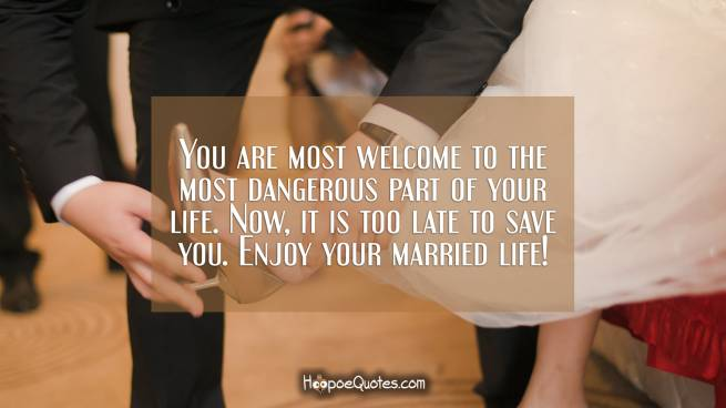 You are most welcome to the most dangerous part of your life. Now, it is too late to save you. Enjoy your married life!